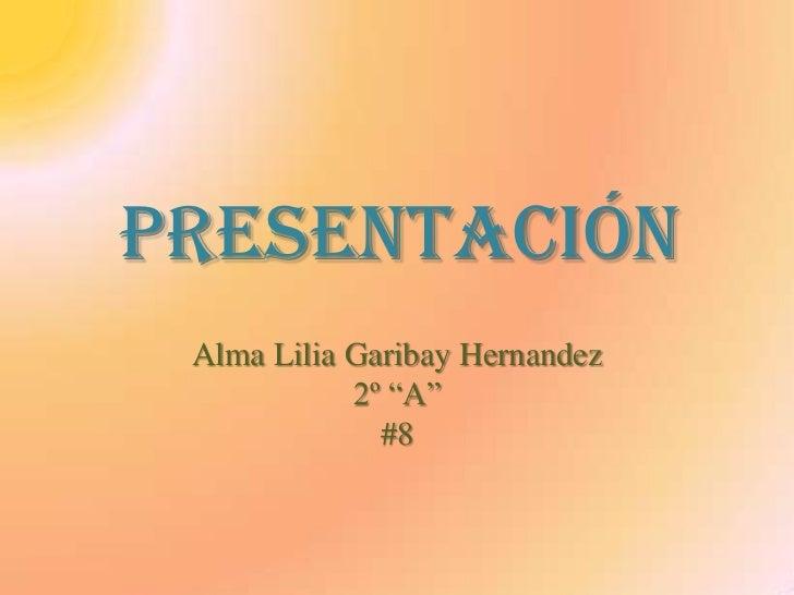"""Presentación<br />Alma Lilia Garibay Hernandez<br />2º """"A""""<br />#8<br />"""