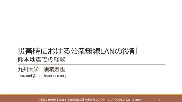 災害時における公衆無線LANの役割 熊本地震での経験 九州大学 実積寿也 jitsuzumi@econ.kyushu-u.ac.jp T. JITSUZUMI@平成28年度第三回自治体Wi-Fi普及サブワーキング(APPLIC, Oct. 18...