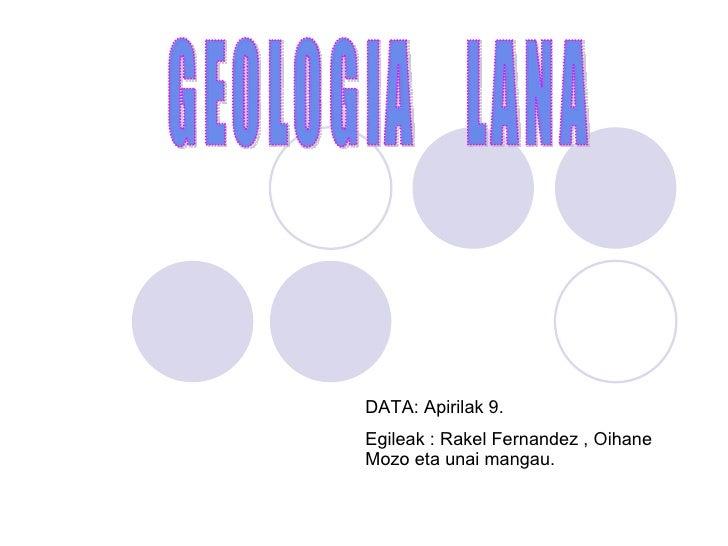 GEOLOGIA  LANA DATA: Apirilak 9. Egileak : Rakel Fernandez , Oihane Mozo eta unai mangau.