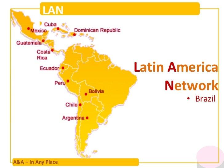 L atin  A merica  N etwork <ul><li>Brazil </li></ul>A&A – In Any Place LAN