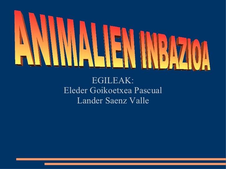 EGILEAK: Eleder Goikoetxea Pascual Lander Saenz Valle ANIMALIEN INBAZIOA