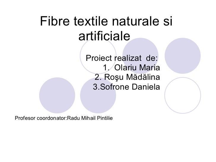 Fibre textile naturale si artificiale  Proiect realizat  de:  1.  Olariu Maria 2. Ro ş u M ă d ă lina 3.Sofrone Daniela Pr...