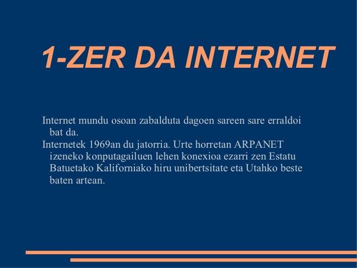 1-ZER DA INTERNET Internet mundu osoan zabalduta dagoen sareen sare erraldoi bat da. Internetek 1969an du jatorria. Urte h...