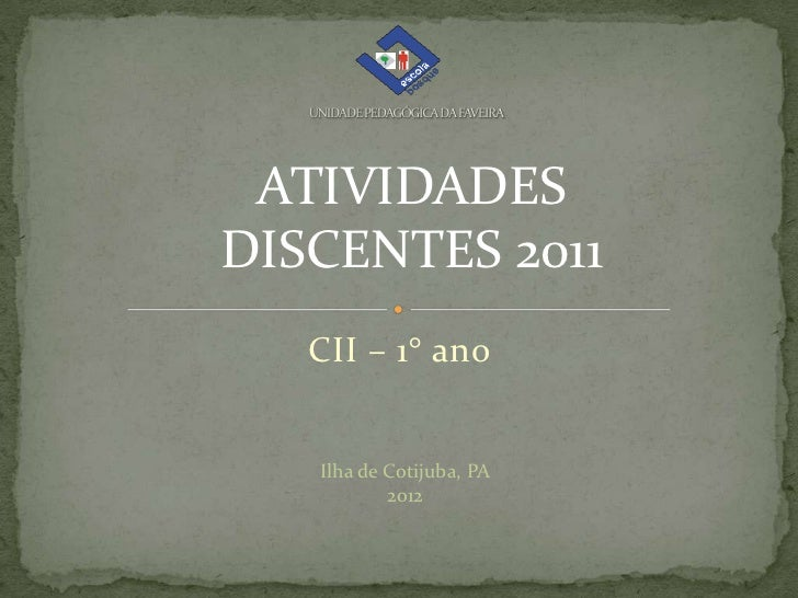 ATIVIDADESDISCENTES 2011   CII – 1° ano   Ilha de Cotijuba, PA           2012