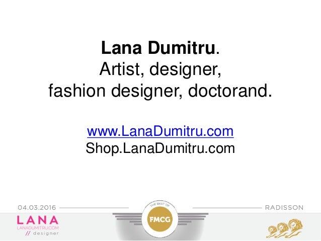 Lana Dumitru. Artist, designer, fashion designer, doctorand. www.LanaDumitru.com Shop.LanaDumitru.com