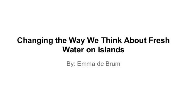 Changing the Way We Think About Fresh Water on Islands By: Emma de Brum