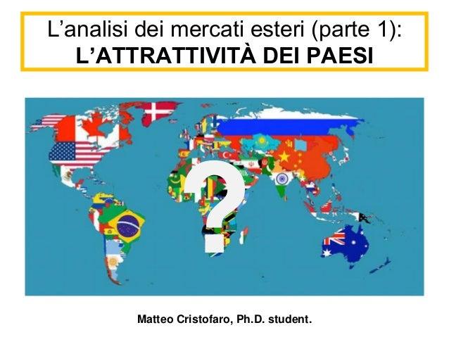 ?  L'analisi dei mercati esteri (parte 1):  L'ATTRATTIVITÀ DEI PAESI  Matteo Cristofaro, Ph.D. student.