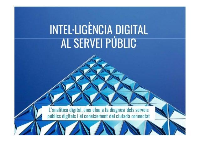 INTEL·LIGÈNCIA DIGITAL AL SERVEI PÚBLIC L'analítica digital, eina clau a la diagnosi dels serveis públics digitals i el co...