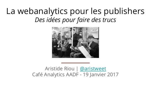 Aristide Riou | @aristweet Café Analytics AADF - 19 Janvier 2017 La webanalytics pour les publishers Des idées pour faire ...