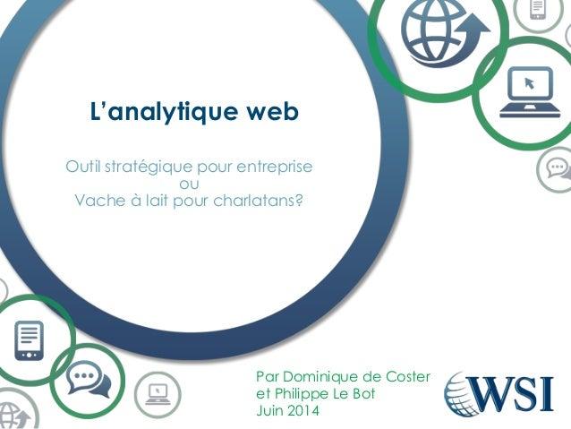 L'analytique web Par Dominique de Coster et Philippe Le Bot Juin 2014 Outil stratégique pour entreprise ou Vache à lait po...