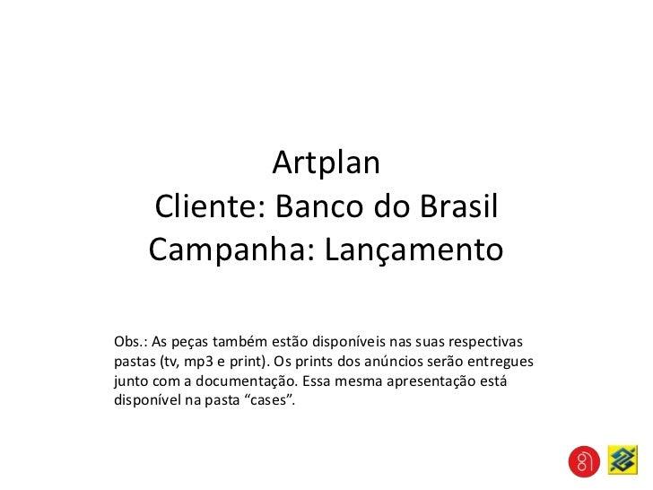 ArtplanCliente: Banco do BrasilCampanha: Lançamento<br />Obs.: As peças também estão disponíveis nas suas respectivas past...