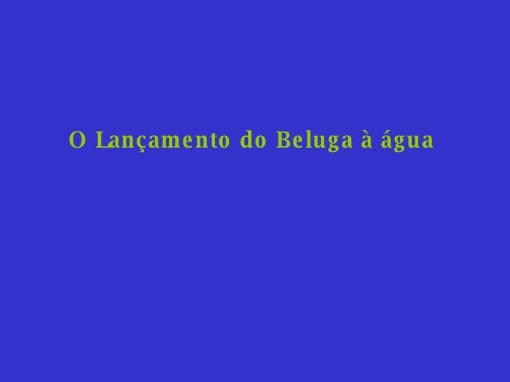 O Lançamento do Beluga à água