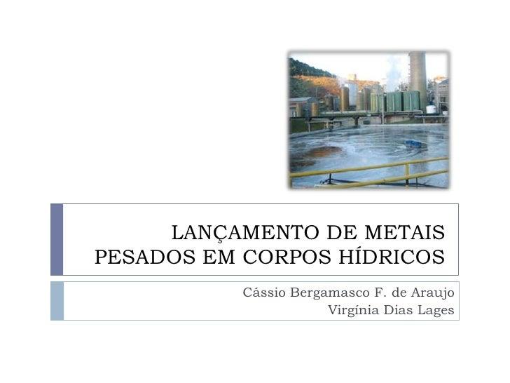 LANÇAMENTO DE METAISPESADOS EM CORPOS HÍDRICOS          Cássio Bergamasco F. de Araujo                      Virgínia Dias ...