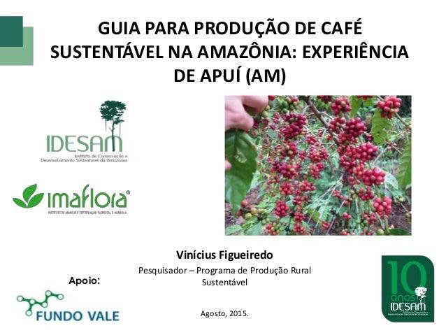 GUIA PARA PRODUÇÃO DE CAFÉ SUSTENTÁVEL NA AMAZÔNIA: EXPERIÊNCIA DE APUÍ (AM) Vinícius Figueiredo Pesquisador – Programa de...