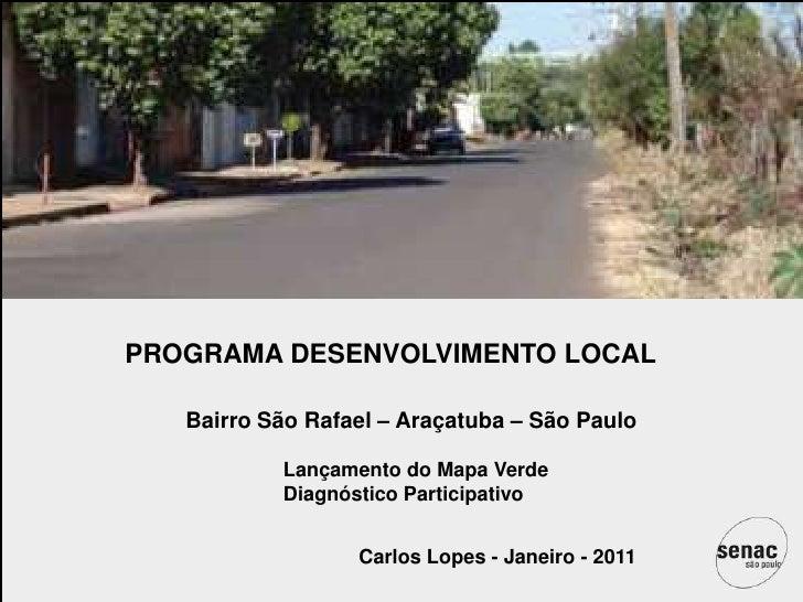 PROGRAMA DESENVOLVIMENTO LOCAL<br />Bairro São Rafael – Araçatuba – São Paulo<br />Lançamento do Mapa Verde<br />Diagnósti...