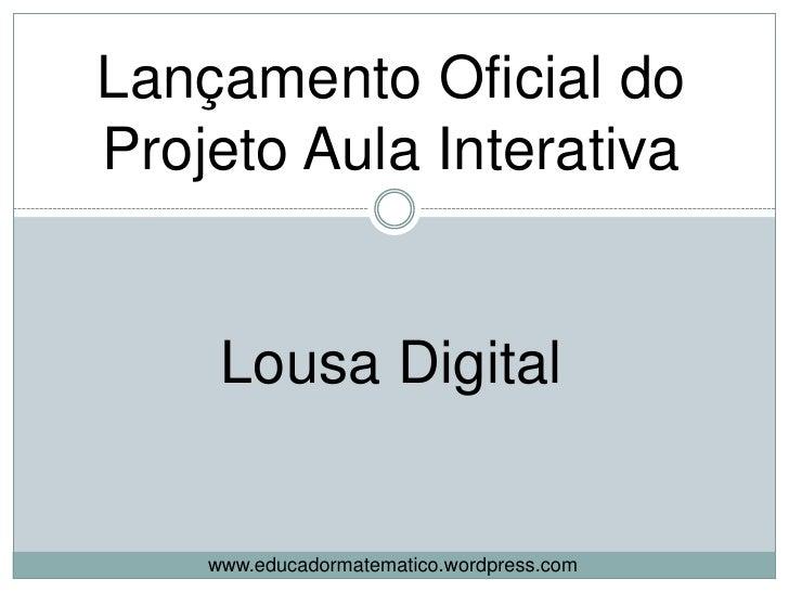 Lançamento Oficial do<br />Projeto Aula Interativa<br />Lousa Digital<br />www.educadormatematico.wordpress.com<br />