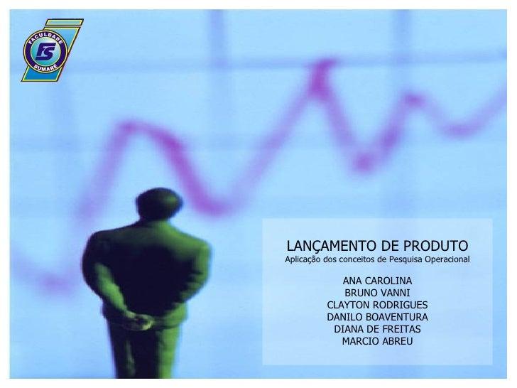 LANÇAMENTO DE PRODUTO Aplicação dos conceitos de Pesquisa Operacional ANA CAROLINA BRUNO VANNI CLAYTON RODRIGUES DANILO BO...