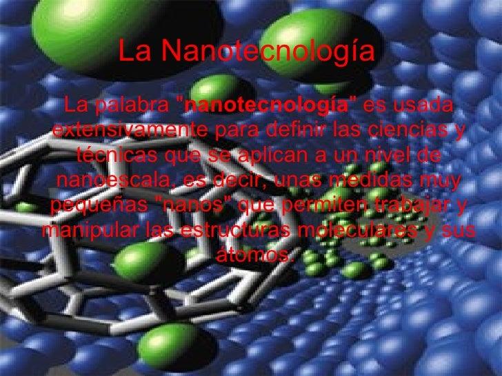 """La Nanotecnología La palabra """" nanotecnología """" es usada extensivamente para definir las ciencias y técnicas que..."""
