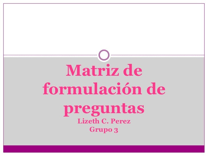 Matriz de formulación de preguntasLizeth C. PerezGrupo 3<br />