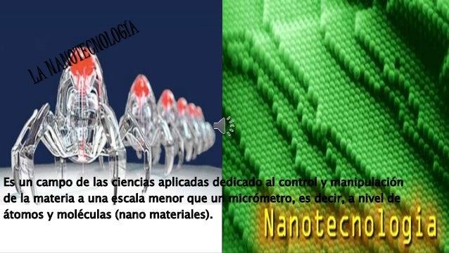 Es un campo de las ciencias aplicadas dedicado al control y manipulación  de la materia a una escala menor que un micrómet...