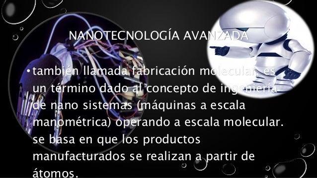 NANOTECNOLOGÍA AVANZADA  • también llamada fabricación molecular, es  un término dado al concepto de ingeniería  de nano s...