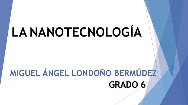 MIGUEL ÁNGEL LONDOÑO BERMÚDEZ GRADO 6 LA NANOTECNOLOGÍA