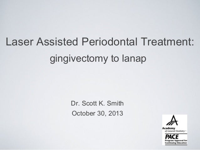 Laser Assisted Periodontal Treatment: gingivectomy to lanap  Dr. Scott K. Smith October 30, 2013