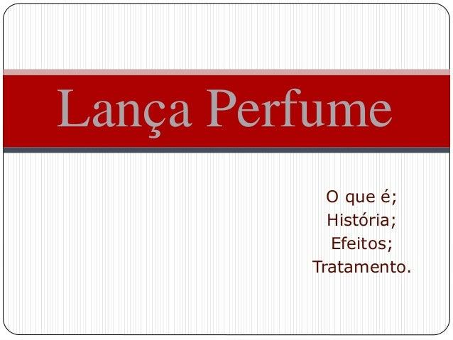 O que é; História; Efeitos; Tratamento. Lança Perfume