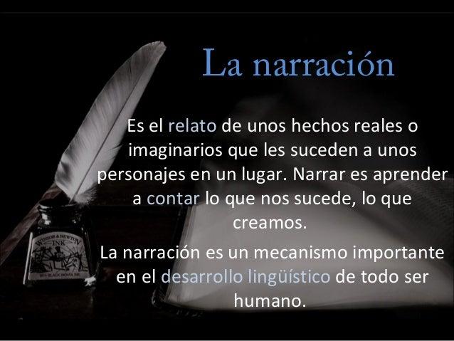 La narración Es el relato de unos hechos reales o imaginarios que les suceden a unos personajes en un lugar. Narrar es apr...