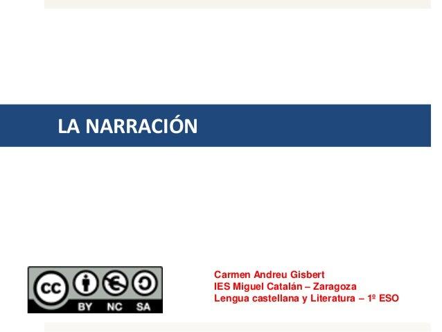 LA NARRACIÓN Carmen Andreu Gisbert IES Miguel Catalán – Zaragoza Lengua castellana y Literatura – 1º ESO