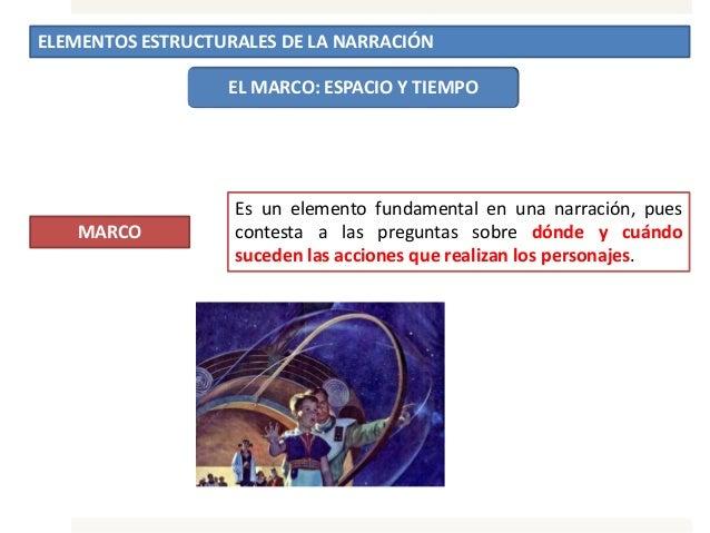ELEMENTOS ESTRUCTURALES DE LA NARRACIÓN EL MARCO: ESPACIO Y TIEMPO MARCO Es un elemento fundamental en una narración, pues...