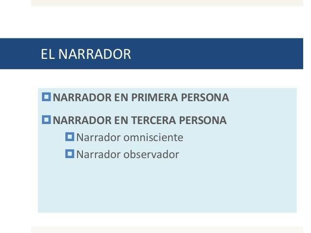 EL NARRADOR NARRADOR EN PRIMERA PERSONA NARRADOR EN TERCERA PERSONA Narrador omnisciente Narrador observador