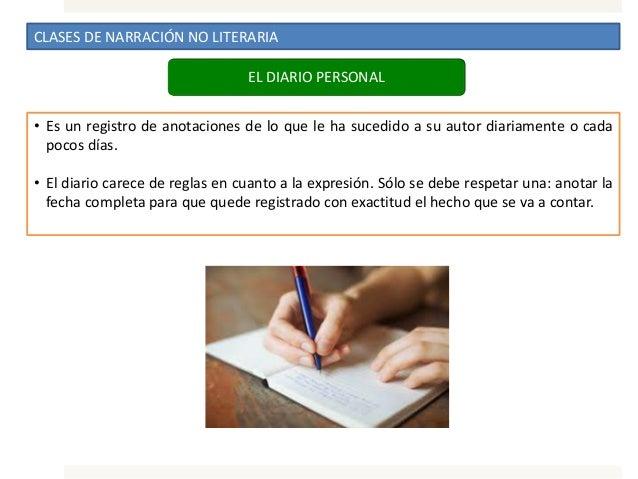 CLASES DE NARRACIÓN NO LITERARIA • Es un registro de anotaciones de lo que le ha sucedido a su autor diariamente o cada po...