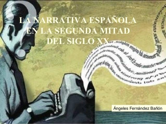 LA NARRATIVA ESPAÑOLA EN LA SEGUNDA MITAD     DEL SIGLO XX                Ángeles Fernández Bañón