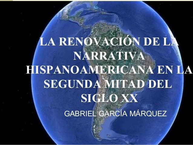 LA RENOVACIÓN DE LA       NARRATIVAHISPANOAMERICANA EN LA   SEGUNDA MITAD DEL        SIGLO XX     GABRIEL GARCÍA MÁRQUEZ