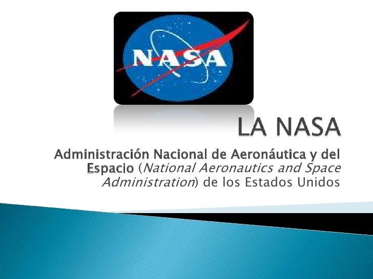 LA NASA<br />Administración Nacional de Aeronáutica y del Espacio (NationalAeronautics and SpaceAdministration) de los Est...