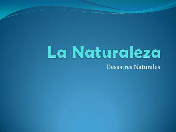 La Naturaleza<br />Desastres Naturales<br />