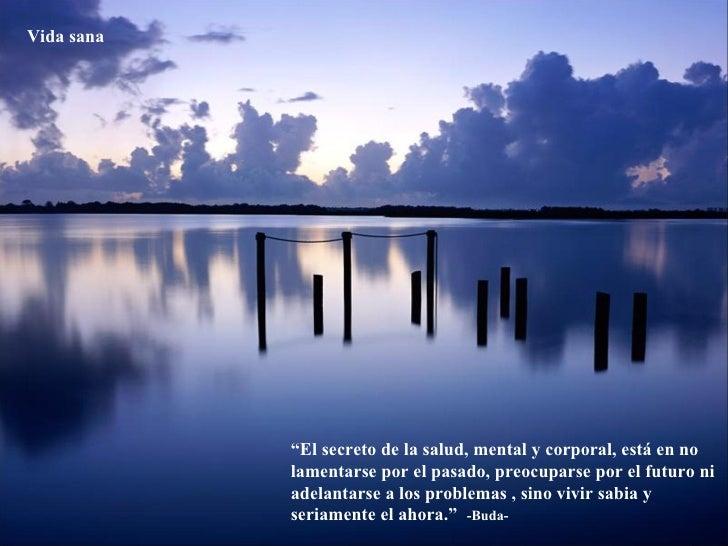 """"""" El secreto de la salud, mental y corporal, está en no lamentarse por el pasado, preocuparse por el futuro ni adelantarse..."""