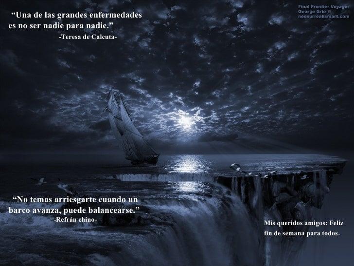 """"""" Una de las grandes enfermedades es no ser nadie para nadie.""""  -Teresa de Calcuta- """" No temas arriesgarte cuando un barco..."""