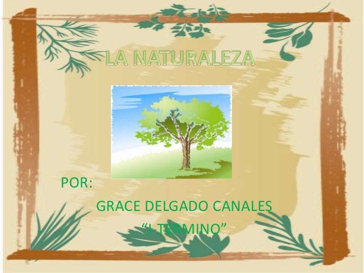 """LA NATURALEZA<br />POR:<br />GRACE DELGADO CANALES<br />""""I-TERMINO""""<br />"""