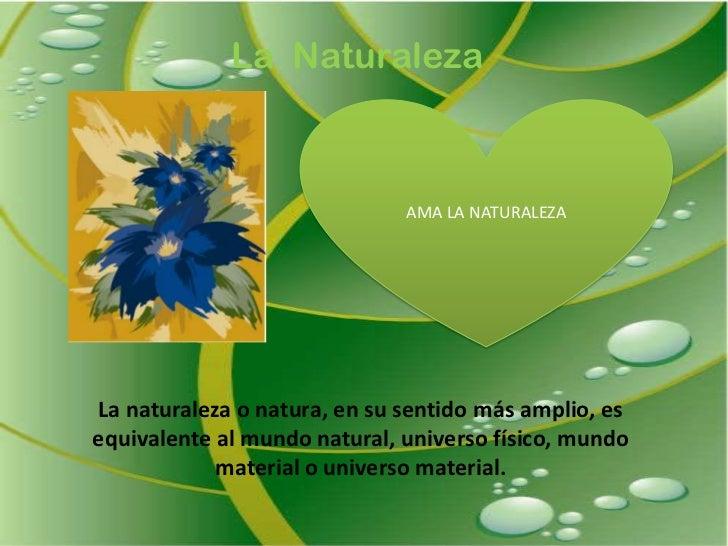 La  Naturaleza<br />AMA LA NATURALEZA<br />La naturaleza o natura, en su sentido más amplio, es equivalente al mundo natur...