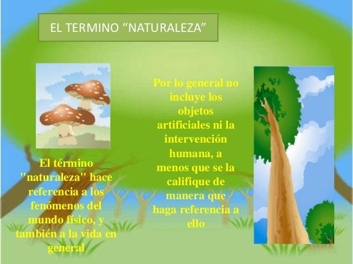 """EL TERMINO """"NATURALEZA""""<br />Por lo general no incluye los objetos artificiales ni la intervención humana, a menos que se ..."""