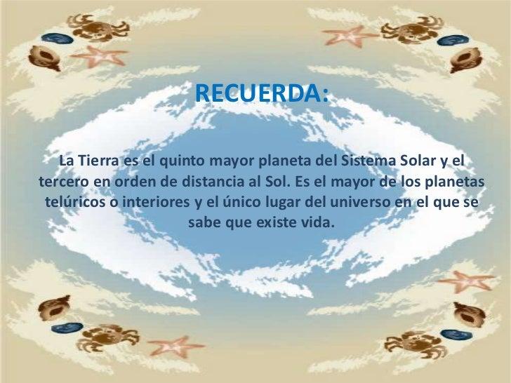 RECUERDA:La Tierra es el quinto mayor planeta del Sistema Solar y el tercero en orden de distancia al Sol. Es el mayor de ...
