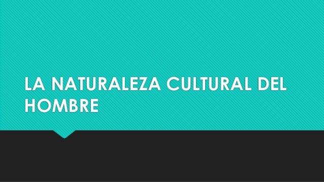 LA NATURALEZA CULTURAL DEL HOMBRE