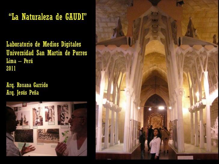 """ La Naturaleza de GAUDI"" Laboratorio de Medios Digitales Universidad San Martin de Porres Lima – Perú  2011 Arq. Roxana G..."