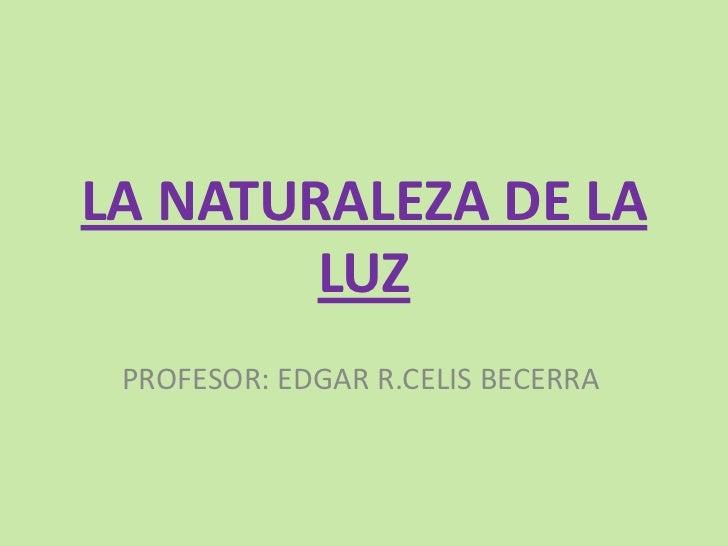 LA NATURALEZA DE LA LUZ<br />PROFESOR: EDGAR R.CELIS BECERRA<br />