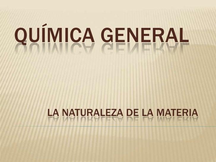 Química general<br />LA NATURALEZA DE LA MATERIA<br />
