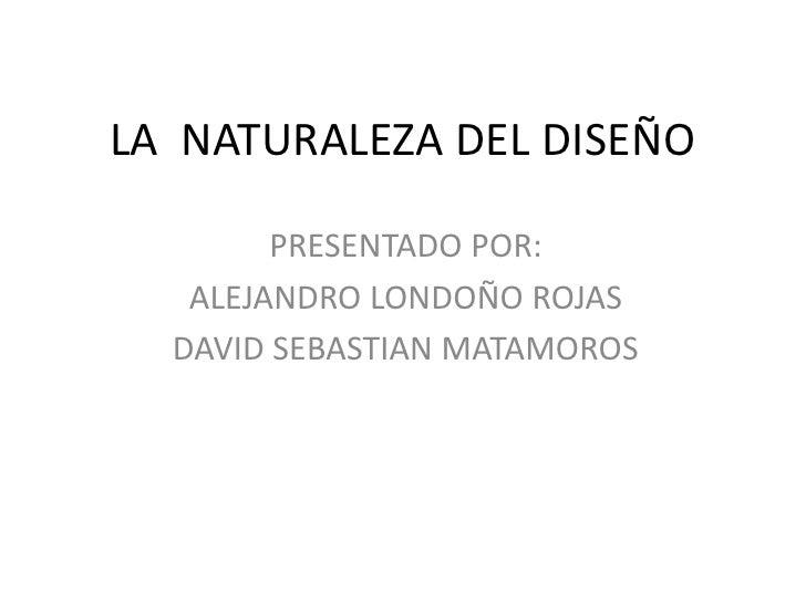 LA  NATURALEZA DEL DISEÑO<br />PRESENTADO POR:<br />ALEJANDRO LONDOÑO ROJAS <br />DAVID SEBASTIAN MATAMOROS<br />
