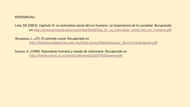 REFERENCIAS: Lera, MJ (2002). Capítulo IV. La naturaleza social del ser humano. La Importancia de la sociedad. Recuperado ...