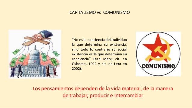CAPITALISMO vs COMUNISMO Los pensamientos dependen de la vida material, de la manera de trabajar, producir e intercambiar ...